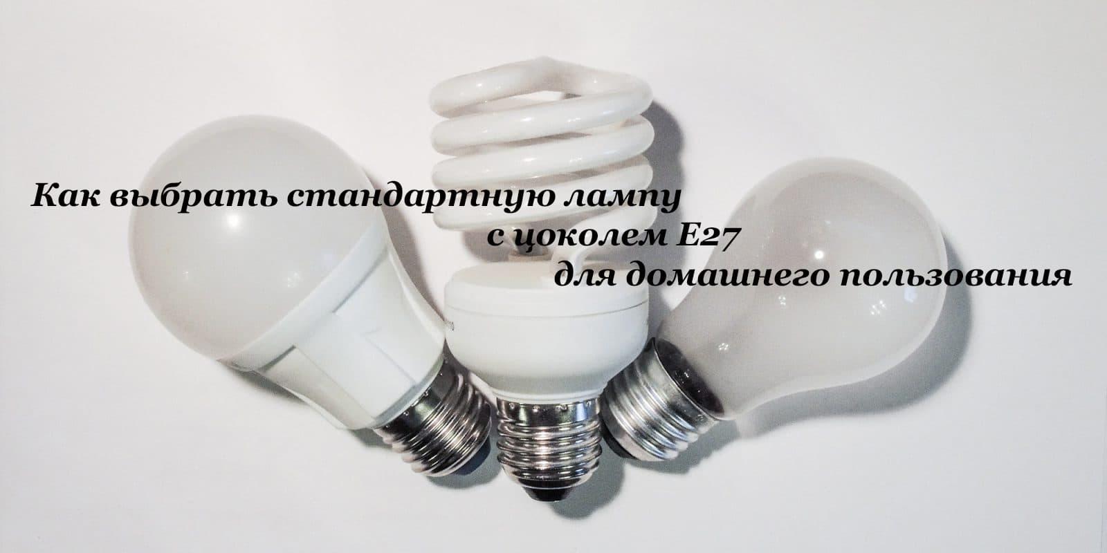 Как выбрать стандартную лампу с цоколем Е27 для домашнего пользования